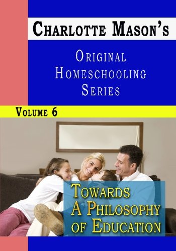 Charlotte Mason's Original Homeschooling Series, Vol. 6: Towards a Philosophy of Education