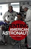 Inventing the American Astronaut (Palgrave Studies in the History of Science and Technology)