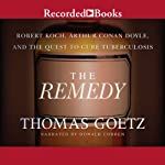 The Remedy: Robert Koch, Arthur Conan Doyle, and the Quest to Cure Tuberculosis | Thomas Goetz