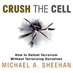 Crush the Cell: How to Defeat Terrorism Without Terrorizing Ourselves | Michael A. Sheehan