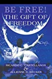Be Free! the Gift of Freedom, Ricardo Castellanos and Allienne Becker, 0595661793