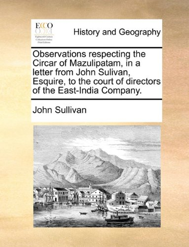Observations respecting the Circar of Mazulipatam, in a letter from John Sulivan, Esquire, to the court of directors of the East-India Company. PDF
