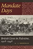 Mandate Days : British Lives in Palestine, 1918-1948, Sherman, A. J., 0801866200