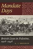Mandate Days : British Lives in Palestine, 1918-1948, Sherman, A. J., 0801866200