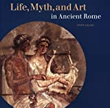 Life, Myth, and Art in Ancient Rome, Tony Allan, 0892368217
