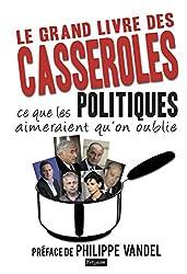 Le grand Livre des casseroles: Ce que les Politiques aimeraient qu'on oublie