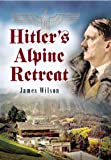 Hitler's Alpine Retreat, James Wilson, 1932033459