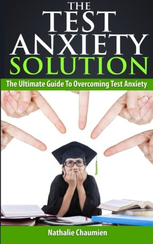 The Test Anxiety Solution: The Ultimate Guide To Overcoming Test Anxiety