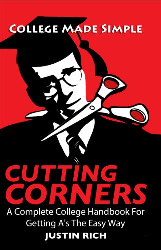 Cutting Corners: A Complete College Handbook For Getting As The Easy Way