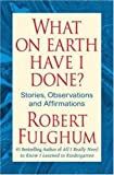 What on Earth Have I Done?, Robert Fulghum, 0312365497