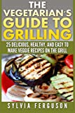 The Vegetarian's Guide to Grilling: 25 Delicious, Healthy, and Easy to Make Veggie Recipes on the Grill