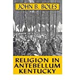 Religion in Antebellum Kentucky, Boles, John B., 0813108446