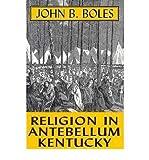 Religion in Antebellum Kentucky, Boles, John B., 0813108446