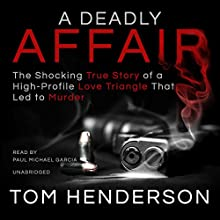 A Deadly Affair: The Shocking True Story of a High Profile Love Triangle That Led to Murder Audiobook by Tom Henderson Narrated by Paul Michael Garcia