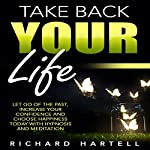 Take Back Your Life: Let Go of the Past, Increase Your Confidence and Choose Happiness Today with Hypnosis and Meditation | Richard Hartell