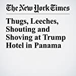 Thugs, Leeches, Shouting and Shoving at Trump Hotel in Panama | Kirk Semple,Ben Protess,Steve Eder