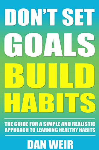Don't Set Goals Build Habits: The Guide For a Simple and Realistic Approach to Learning Healthy Habits