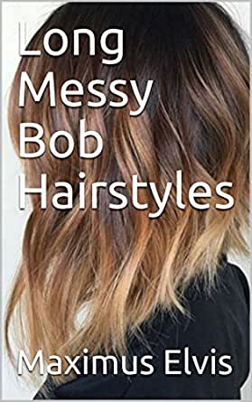 Long Messy Bob Hairstyles Kindle Edition By Elvis Maximus Health Fitness Dieting Kindle Ebooks Amazon Com