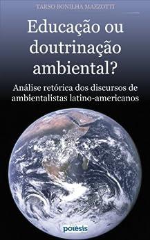 EDUCAÇÃO OU DOUTRINAÇÃO AMBIENTAL?: Análise retórica dos discursos de ambientalistas latino-americanos (Coleção Retórica e Argumentação na Pedagogia Livro 5) por [Mazzotti, Tarso Bonilha]