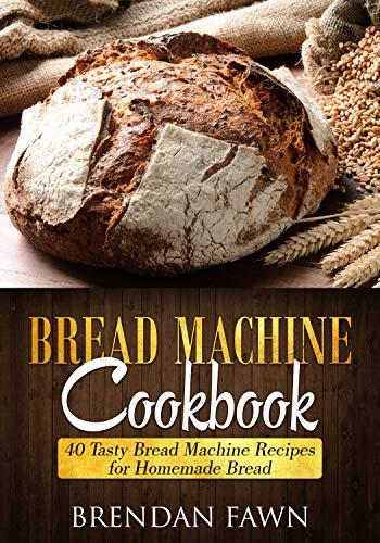 Bread Machine Cookbook: 40 Tasty Bread Machine Recipes for Homemade Bread (Bread Machine Wonders Book 1)