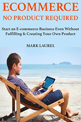 E-commerce No Product Required: Start an E-commerce Business Even Without Fulfilling & Creating Your Own Product