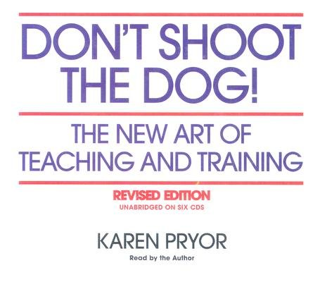 Read Online Don't Shoot the Dog!: The New Art of Teaching and Training   [DONT SHOOT THE DOG REV/E 6D] [Compact Disc] PDF