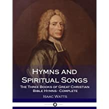 Hymns and Spiritual Songs: The Three Books of Great Christian Bible Hymns - Complete