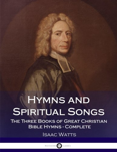 (Hymns and Spiritual Songs: The Three Books of Great Christian Bible Hymns - Complete )