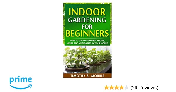 Indoor Gardening for Beginners: How to Grow Beautiful Plants, Herbs ...