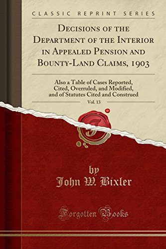 Decisions Of The Department Of The Interior In Appealed Pension And Bounty-Land Claims, 1903, Vol. 13: Also A Table Of Cases Reported, Cited, ... Cited And Construed Classic Reprint