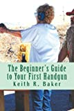 The Beginner's Guide to Your First Handgun: An informative, concise and complete aid