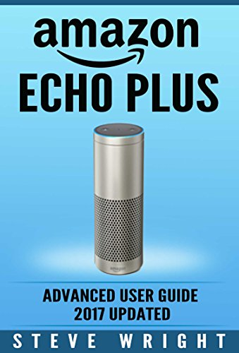 Amazon Echo Plus: Amazon Echo Plus: Advanced User Guide 2017 Updated: Step-By-Step Instructions To Enrich Your Smart Life (alexa, dot, echo amazon, echo user guide, amazon dot, echo dot user manual) cover