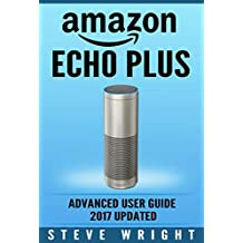 Amazon Echo Plus: Amazon Echo Plus: Advanced User Guide 2017 Updated: Step-By-Step Instructions To Enrich Your Smart Life (alexa, dot, echo amazon, echo user guide, amazon dot, echo dot user manual)