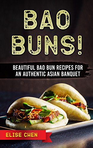 Bao Buns!: Beautiful Bao Bun Recipes For An Authentic Asian Banquet by Elise Chen