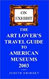 On Exhibit the Art Lovers Travel Guide to American Museums 2003 (On Exhibit: Art Lover's Travel Guide to American Museums)