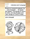Poems on Several Subjects; by John Anketell, to Which Are Added, the Epistle of Yarico to Inkle; and the English and Latin Songs of Chevy Chas, John Anketell, 1140953974