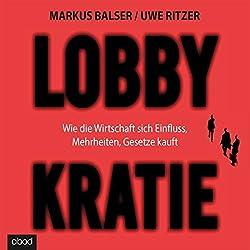 Lobbykratie: Wie die Wirtschaft sich Einfluss, Mehrheit, Gesetze kauft