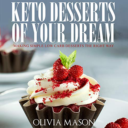 Keto Desserts of Your Dream: Making Simple Low Carb Desserts the Right Way