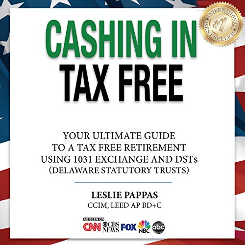 Cashing in Tax Free: The Ultimate Guide to a Tax Free Retirement Using 1031 Exchange and DSTs (Delaware Statutory Trusts)