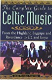 The Complete Guide to Celtic Music : From the Highland Bagpipe Riverdance to U2 and Enya, Sawyers, June S., 1559725001