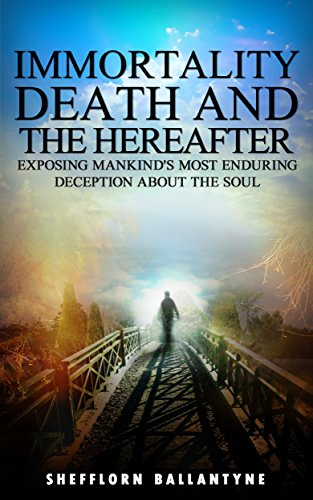 Book: Immortality, Death and the Hereafter - Exposing Mankind's Most Enduring Deception About the Soul by Shefflorn Ballantyne