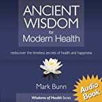 Ancient Wisdom for Modern Health: Rediscover the simple, timeless secrets of health and happiness. | Mark Bunn