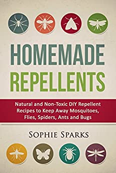 Homemade Repellents: Natural and Non-Toxic DIY Repellent Recipes to Keep Away Mosquitoes, Flies, Spiders, Ants and Bugs by [Sparks, Sophie]