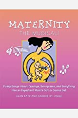 Maternity the Musical!: Funny Songs About Cravings, Sonograms, and Everything Else an Expectant Mom's Got or Gonna Get Kindle Edition