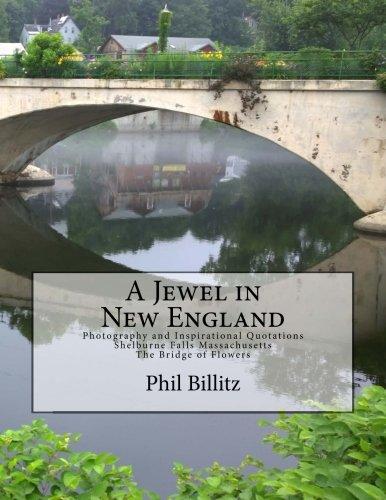 (A Jewel in New England: Photography & Inspirational Quotations Shelburne Falls, Massachusetts Bridge of Flowers)