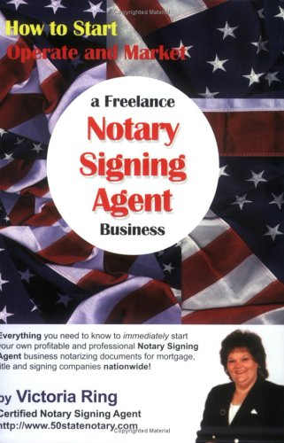 How to Start, Operate and Market a Freelance Notary Signing Agent Business