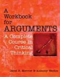 A Workbook for Arguments : A Complete Course in Critical Thinking, Morrow, David R. and Weston, Anthony, 160384550X