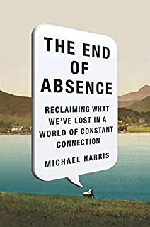 Book Cover: The End of Absence: Reclaiming What We've Lost in a World of Constant Connection