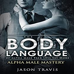 The Body Language of Alpha Male, Talk Less Say More