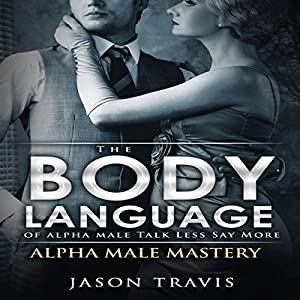 The Body Language of Alpha Male, Talk Less Say More Audiobook